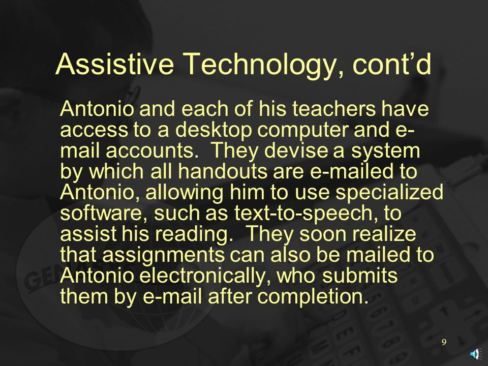 9 Assistive Technology, cont'd Antonio and each of his teachers have access to a desktop computer and e- mail accounts.