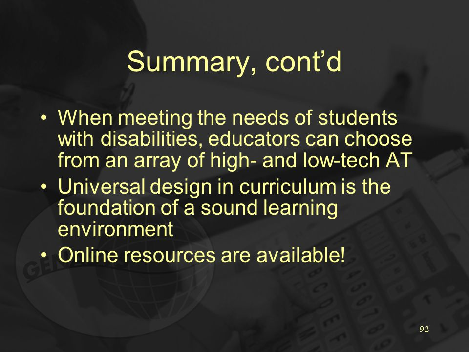 92 Summary, cont'd When meeting the needs of students with disabilities, educators can choose from an array of high- and low-tech AT Universal design in curriculum is the foundation of a sound learning environment Online resources are available!
