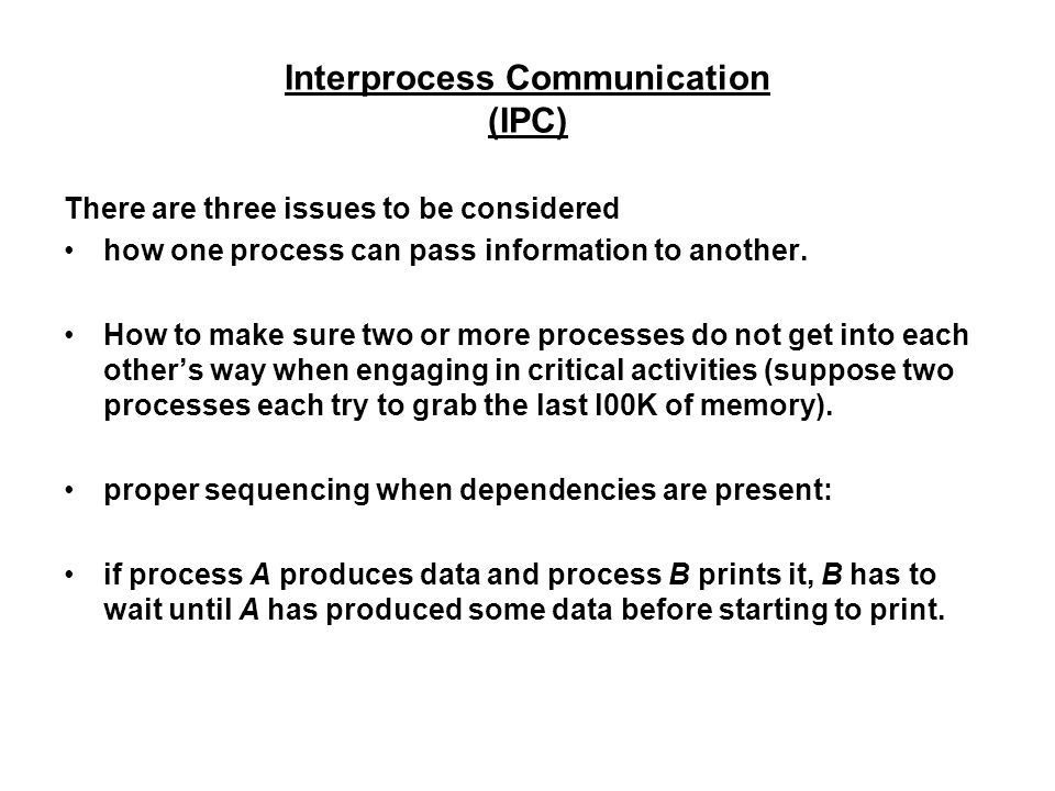 Interprocess Communication (IPC) There are three issues to be considered how one process can pass information to another.