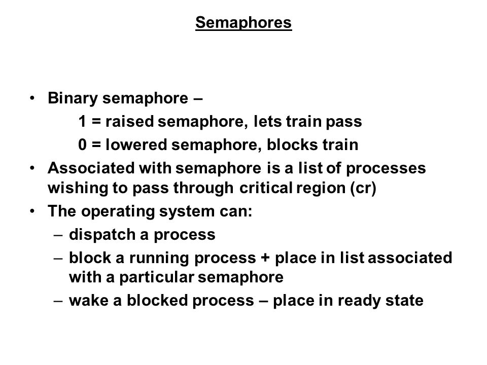 Semaphores Binary semaphore – 1 = raised semaphore, lets train pass 0 = lowered semaphore, blocks train Associated with semaphore is a list of processes wishing to pass through critical region (cr) The operating system can: –dispatch a process –block a running process + place in list associated with a particular semaphore –wake a blocked process – place in ready state