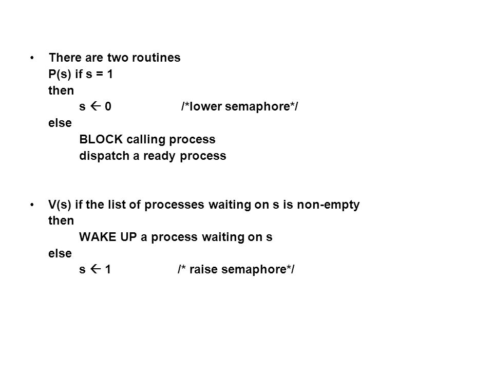There are two routines P(s) if s = 1 then s  0 /*lower semaphore*/ else BLOCK calling process dispatch a ready process V(s) if the list of processes waiting on s is non-empty then WAKE UP a process waiting on s else s  1 /* raise semaphore*/