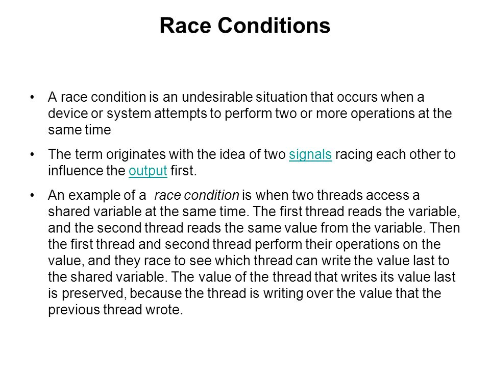 Race Conditions A race condition is an undesirable situation that occurs when a device or system attempts to perform two or more operations at the same time The term originates with the idea of two signals racing each other to influence the output first.