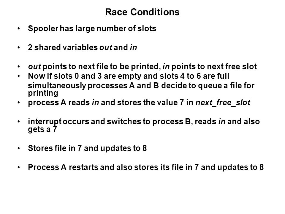 Race Conditions Spooler has large number of slots 2 shared variables out and in out points to next file to be printed, in points to next free slot Now if slots 0 and 3 are empty and slots 4 to 6 are full simultaneously processes A and B decide to queue a file for printing process A reads in and stores the value 7 in next_free_slot interrupt occurs and switches to process B, reads in and also gets a 7 Stores file in 7 and updates to 8 Process A restarts and also stores its file in 7 and updates to 8