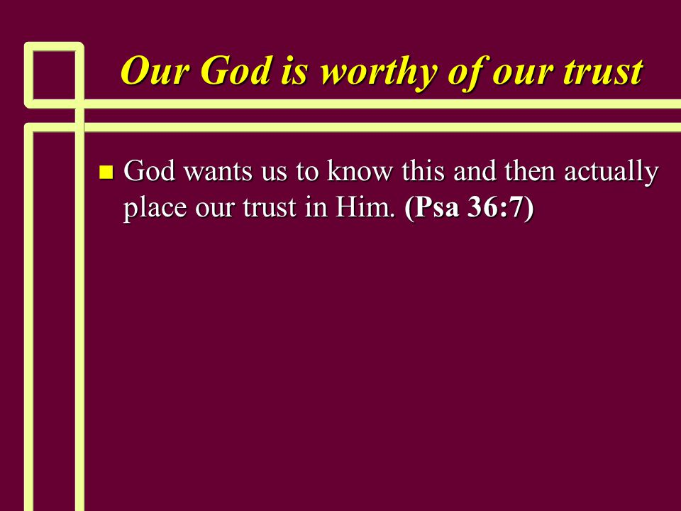Our God is worthy of our trust n God wants us to know this and then actually place our trust in Him. (Psa 36:7)