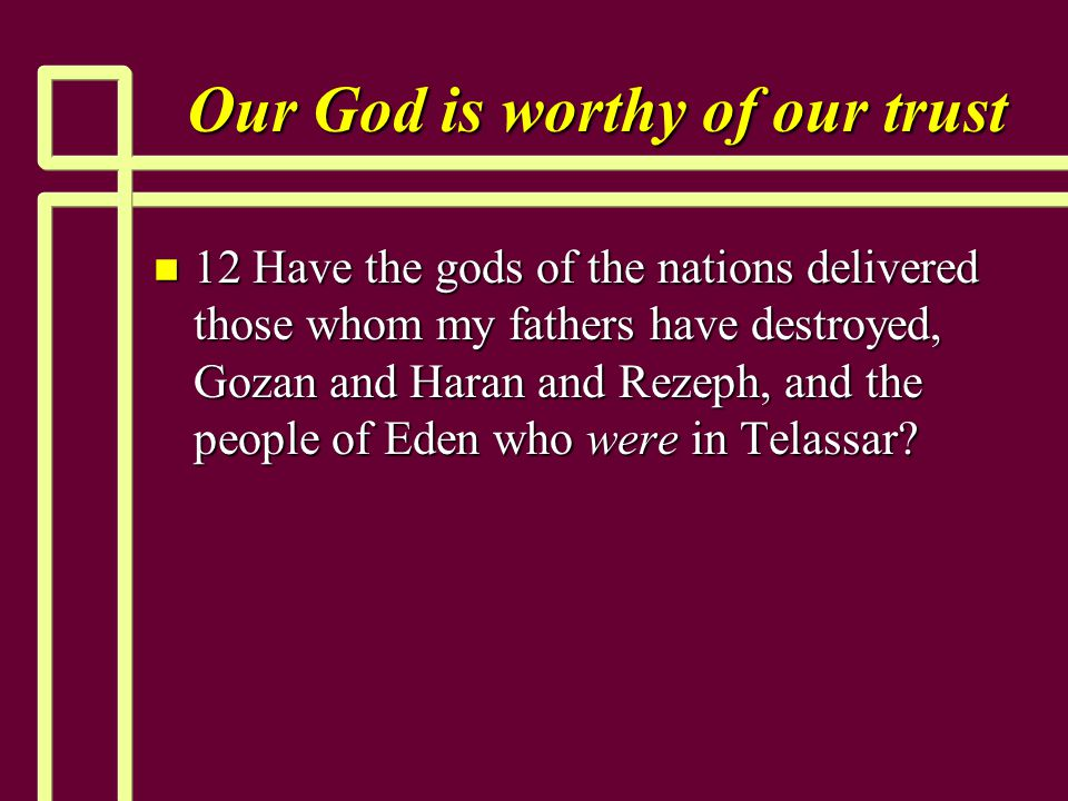 Our God is worthy of our trust n 12 Have the gods of the nations delivered those whom my fathers have destroyed, Gozan and Haran and Rezeph, and the p