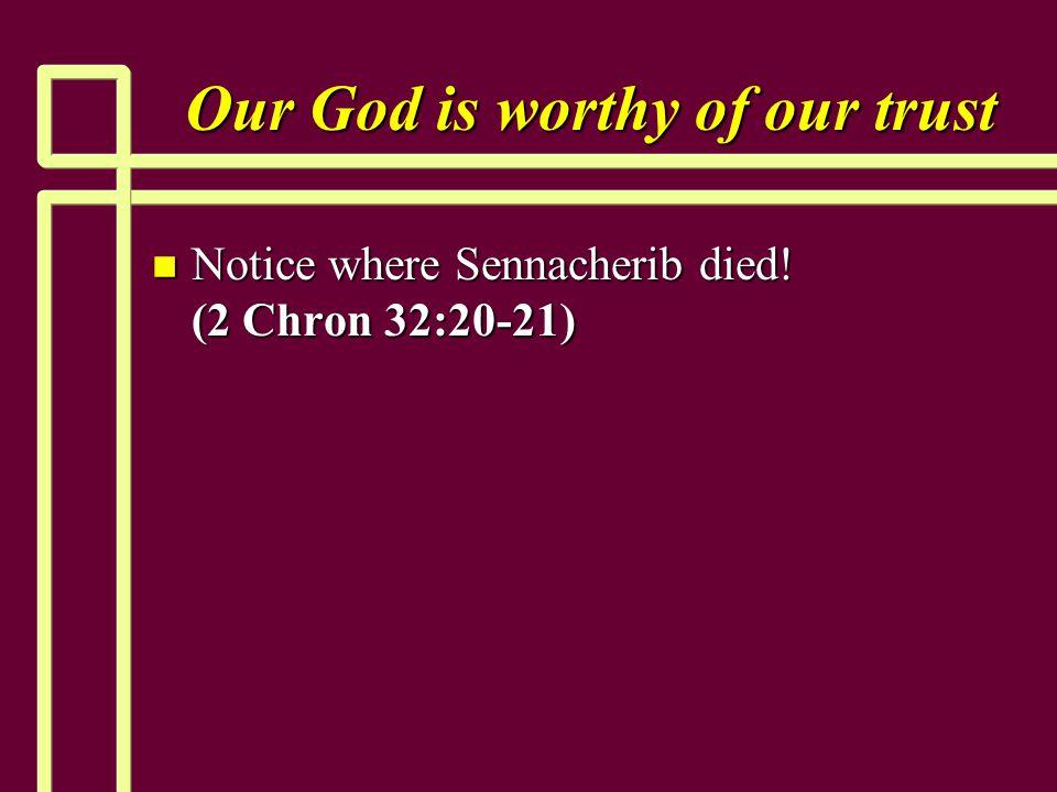 Our God is worthy of our trust n Notice where Sennacherib died! (2 Chron 32:20-21)