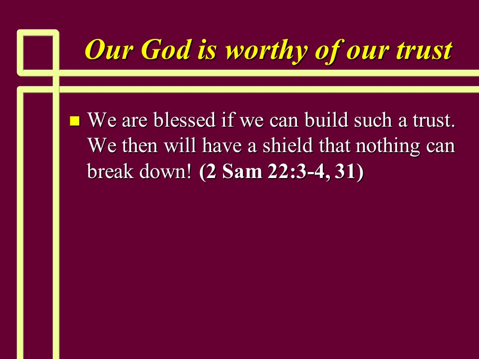 Our God is worthy of our trust n We are blessed if we can build such a trust. We then will have a shield that nothing can break down! (2 Sam 22:3-4, 3