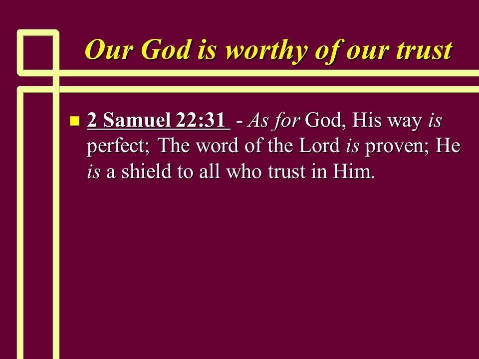 Our God is worthy of our trust n 2 Samuel 22:31 - As for God, His way is perfect; The word of the Lord is proven; He is a shield to all who trust in H