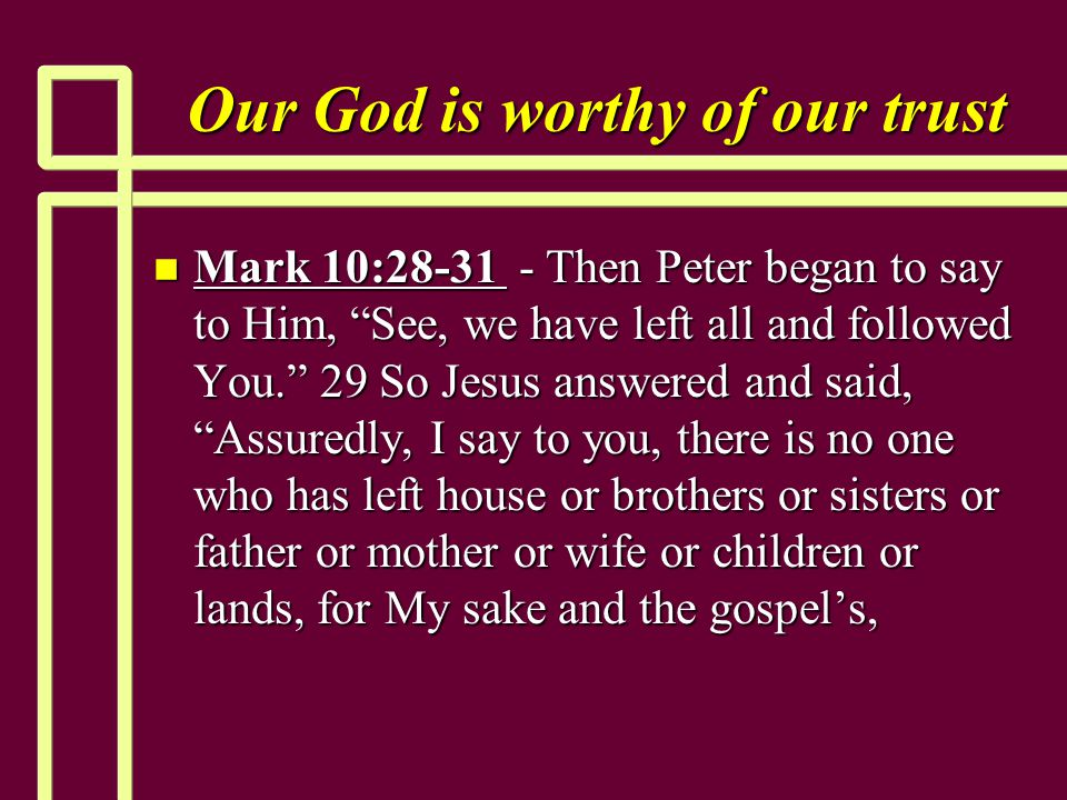 """Our God is worthy of our trust n Mark 10:28-31 - Then Peter began to say to Him, """"See, we have left all and followed You."""" 29 So Jesus answered and sa"""
