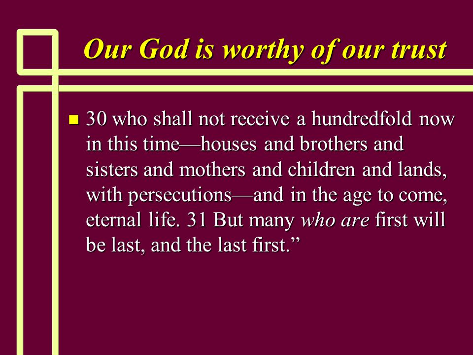 Our God is worthy of our trust n 30 who shall not receive a hundredfold now in this time—houses and brothers and sisters and mothers and children and