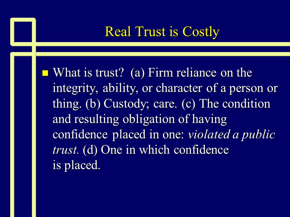 Real Trust is Costly n What is trust? (a) Firm reliance on the integrity, ability, or character of a person or thing. (b) Custody; care. (c) The condi