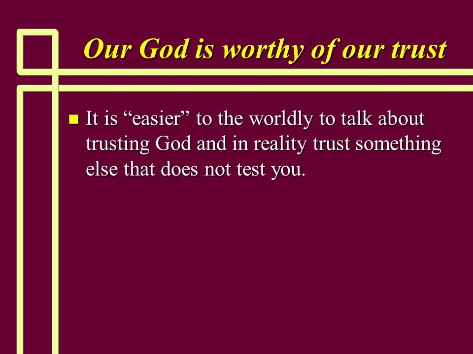 """Our God is worthy of our trust n It is """"easier"""" to the worldly to talk about trusting God and in reality trust something else that does not test you."""