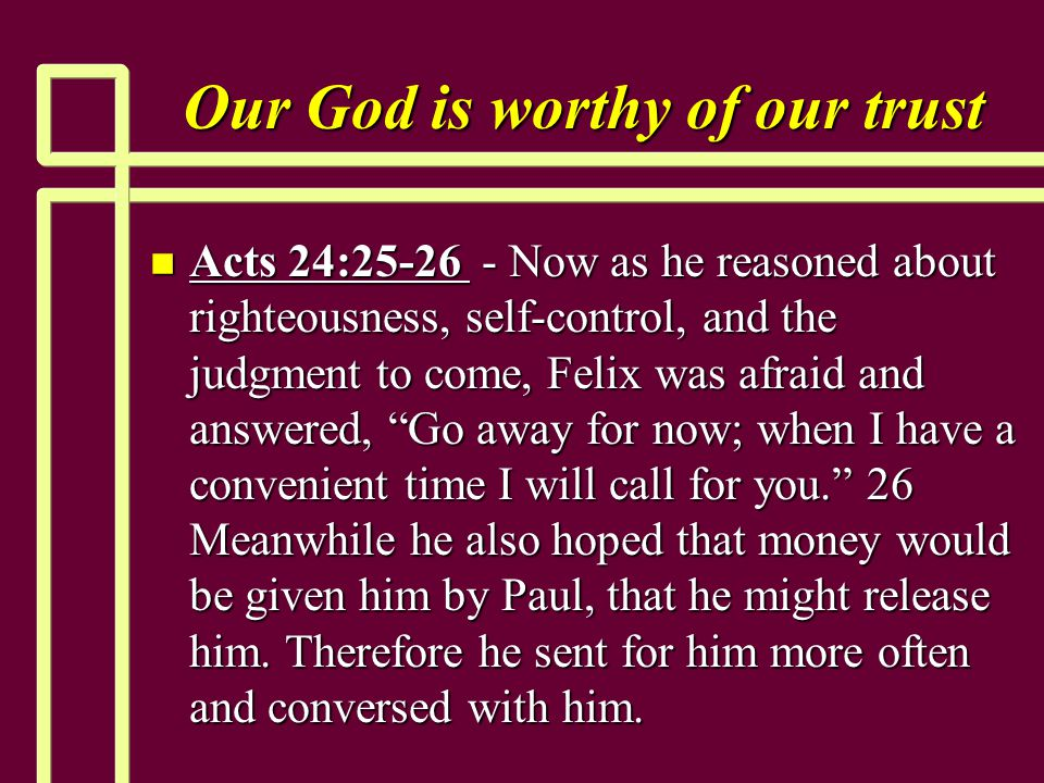 Our God is worthy of our trust n Acts 24:25-26 - Now as he reasoned about righteousness, self-control, and the judgment to come, Felix was afraid and