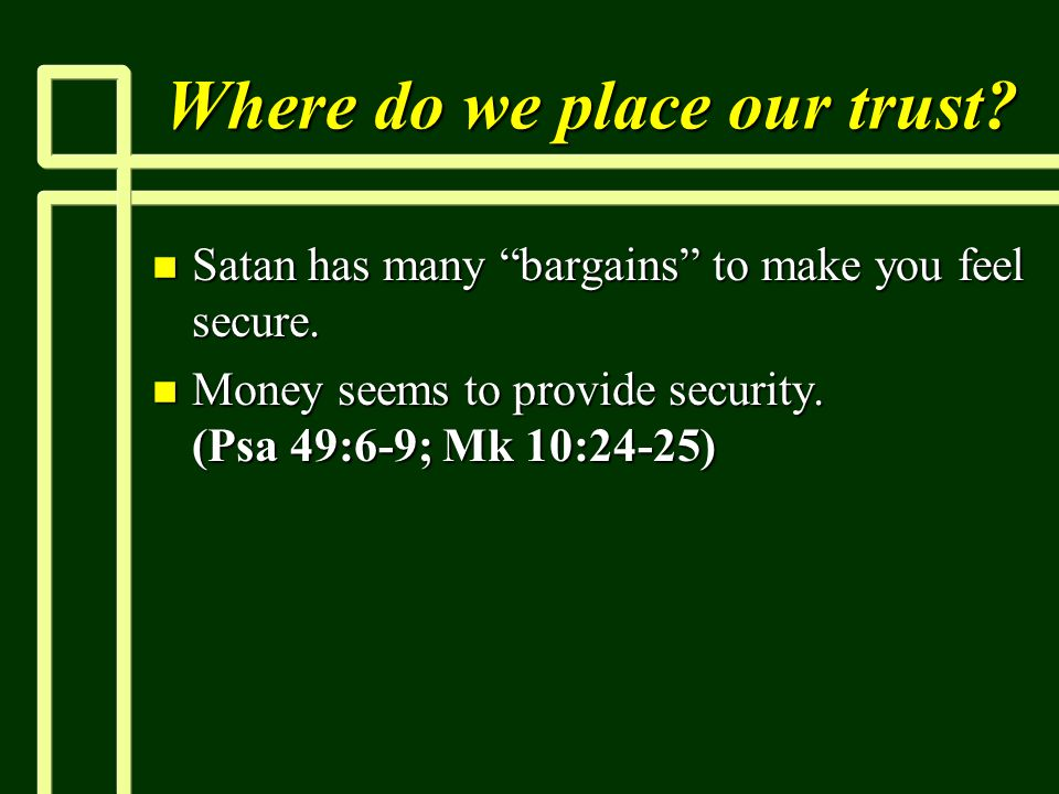 """Where do we place our trust? n Satan has many """"bargains"""" to make you feel secure. n Money seems to provide security. (Psa 49:6-9; Mk 10:24-25)"""