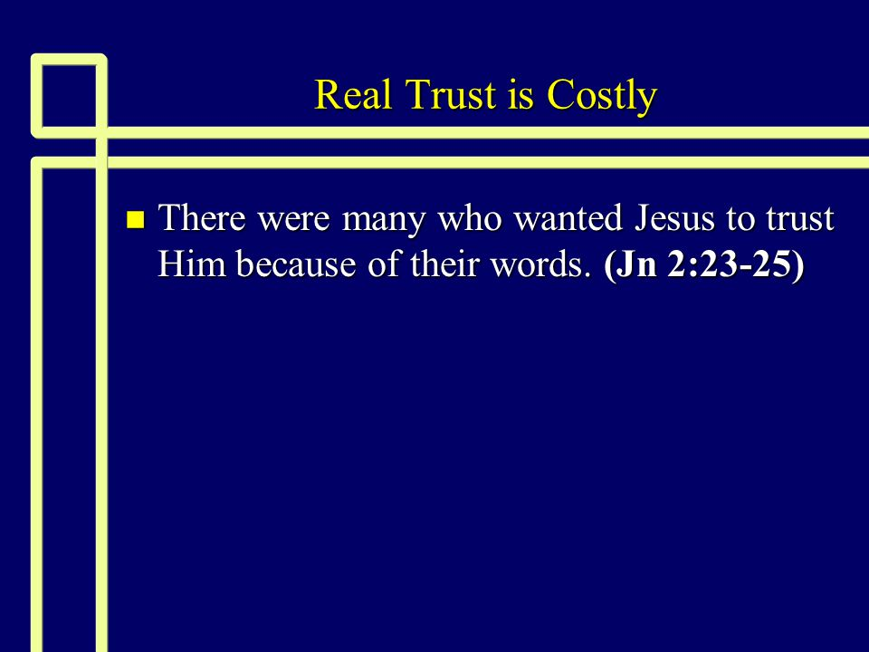 Real Trust is Costly n There were many who wanted Jesus to trust Him because of their words. (Jn 2:23-25)