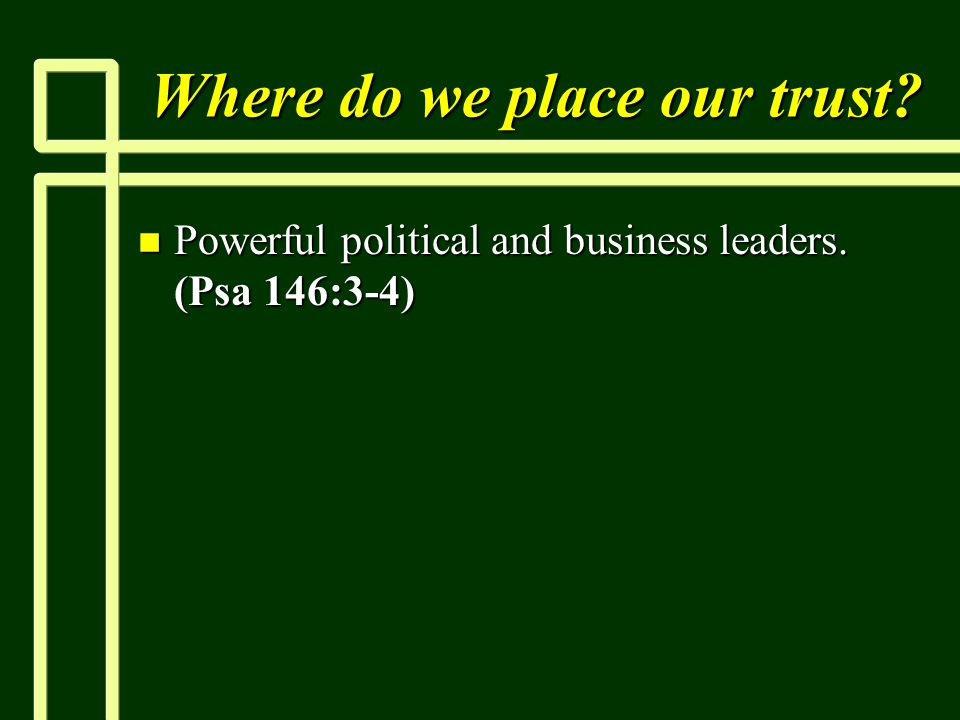 Where do we place our trust? n Powerful political and business leaders. (Psa 146:3-4)