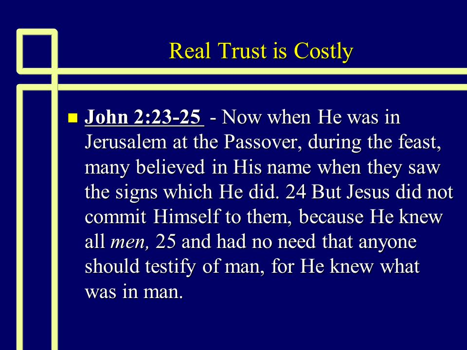 Real Trust is Costly n John 2:23-25 - Now when He was in Jerusalem at the Passover, during the feast, many believed in His name when they saw the sign