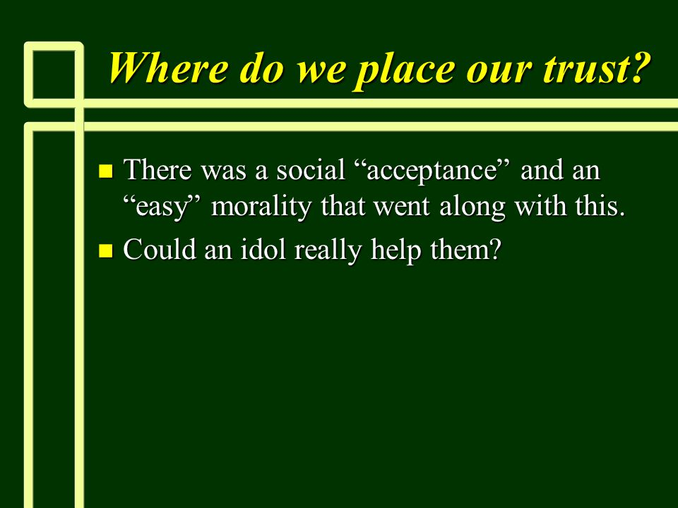 """Where do we place our trust? n There was a social """"acceptance"""" and an """"easy"""" morality that went along with this. n Could an idol really help them?"""