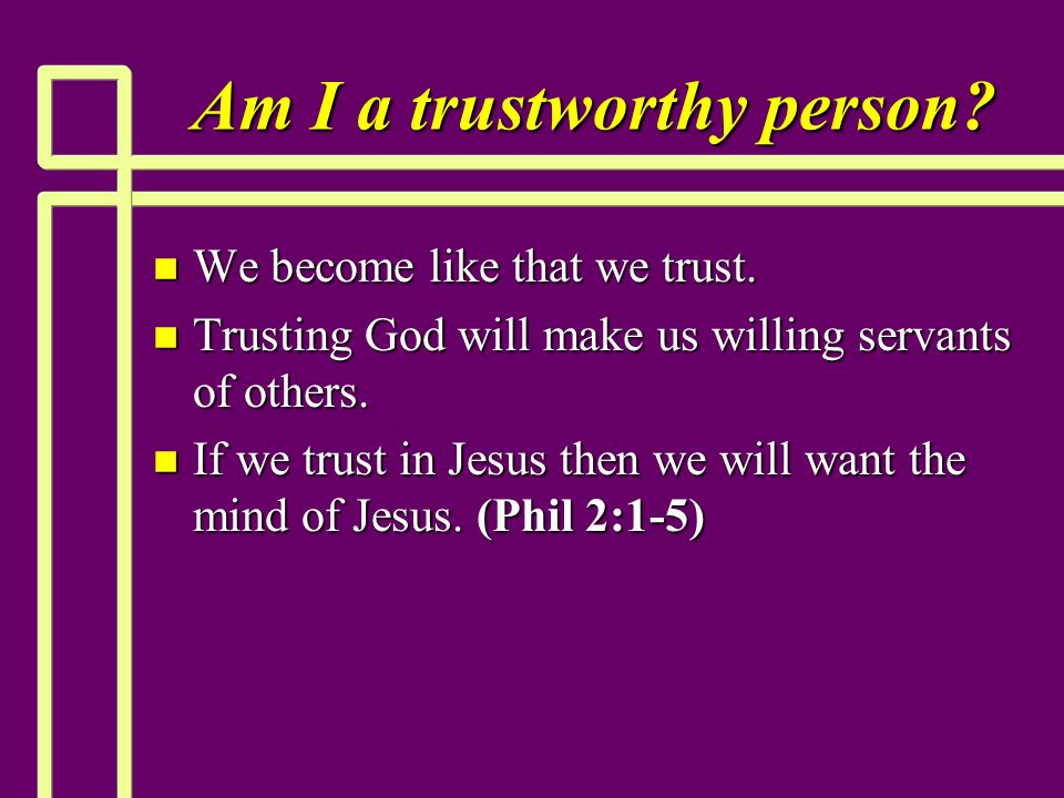 Am I a trustworthy person? n We become like that we trust. n Trusting God will make us willing servants of others. n If we trust in Jesus then we will