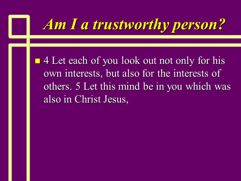 Am I a trustworthy person? n 4 Let each of you look out not only for his own interests, but also for the interests of others. 5 Let this mind be in yo