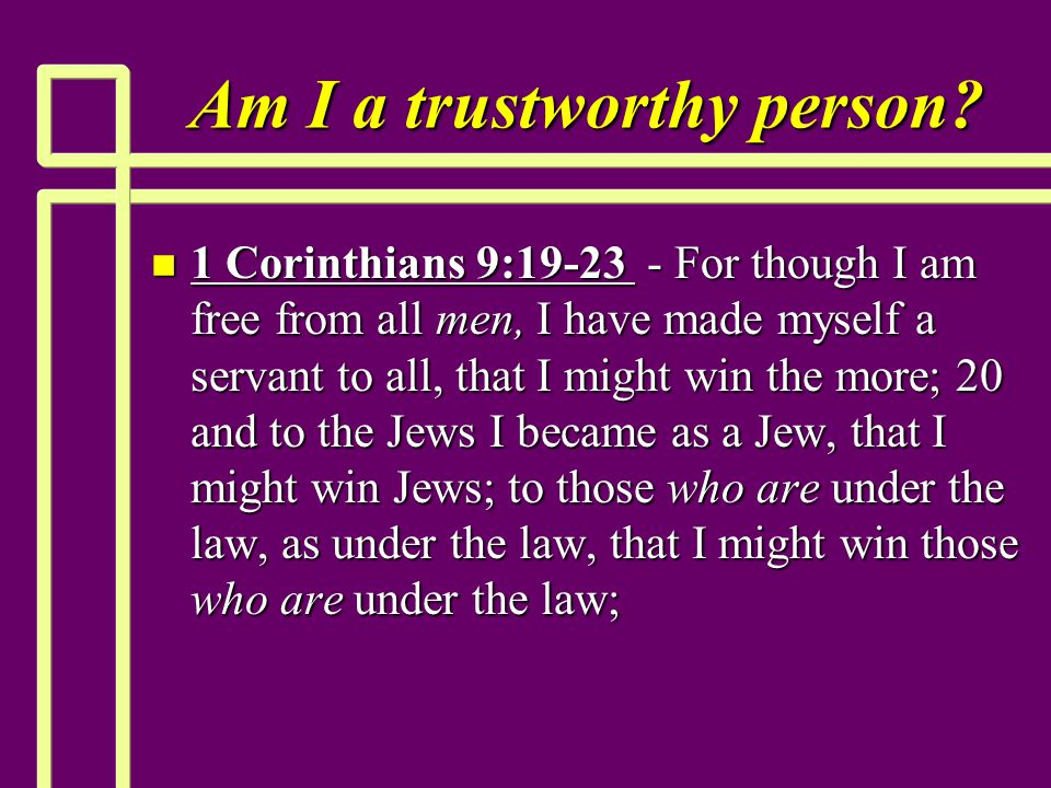 Am I a trustworthy person? n 1 Corinthians 9:19-23 - For though I am free from all men, I have made myself a servant to all, that I might win the more