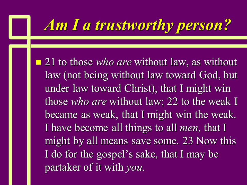 Am I a trustworthy person? n 21 to those who are without law, as without law (not being without law toward God, but under law toward Christ), that I m