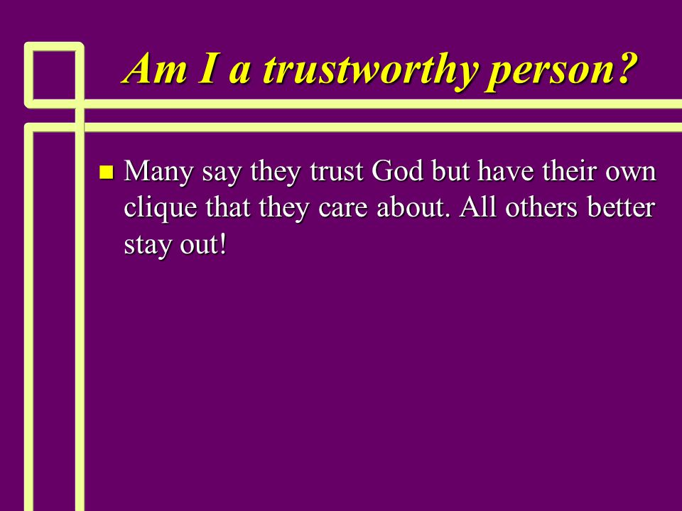 Am I a trustworthy person? n Many say they trust God but have their own clique that they care about. All others better stay out!