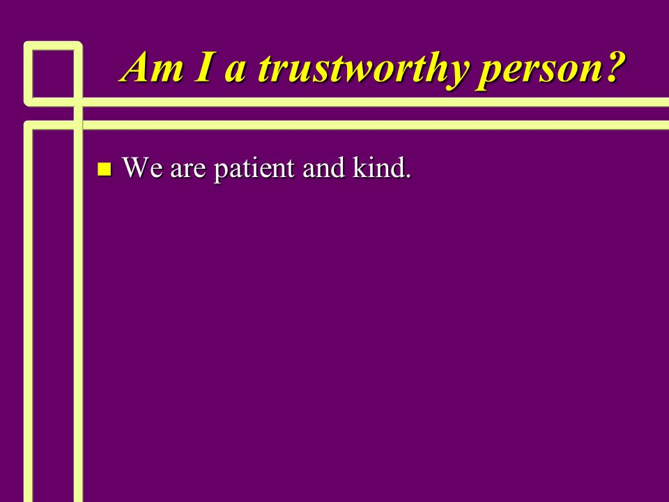 Am I a trustworthy person? n We are patient and kind.