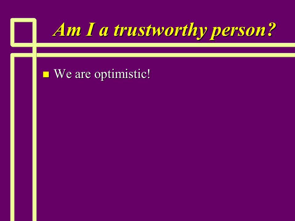 Am I a trustworthy person? n We are optimistic!