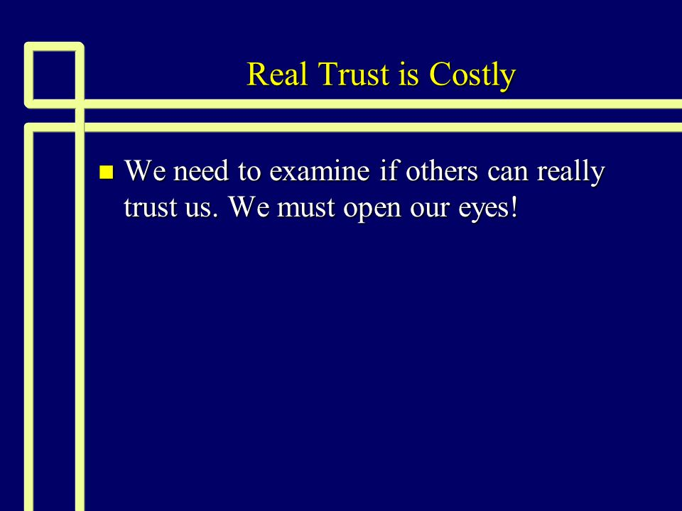 Real Trust is Costly n We need to examine if others can really trust us. We must open our eyes!
