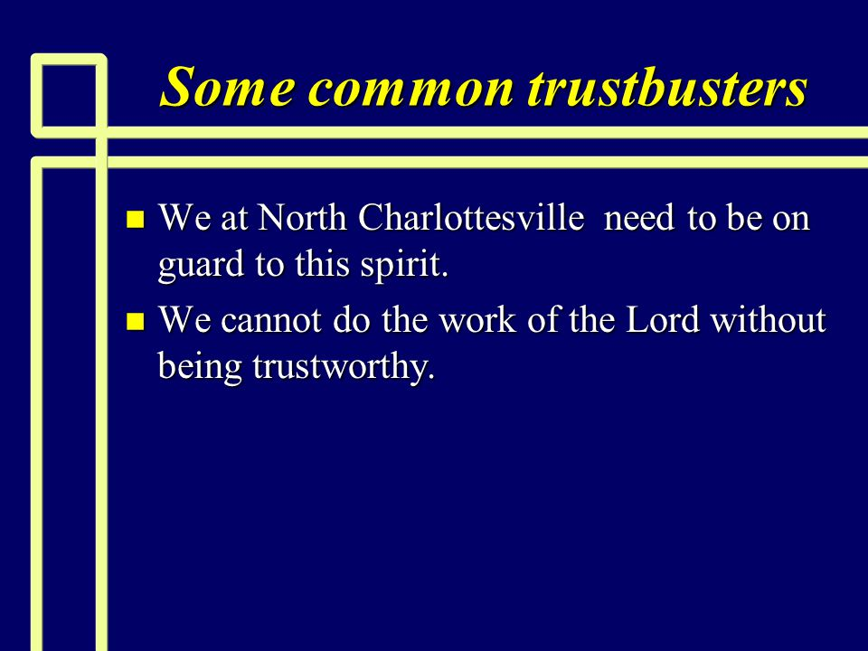 Some common trustbusters n We at North Charlottesville need to be on guard to this spirit. n We cannot do the work of the Lord without being trustwort