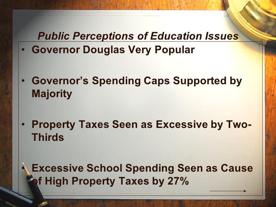 Public Perceptions of Education Issues Governor Douglas Very Popular Governor's Spending Caps Supported by Majority Property Taxes Seen as Excessive by Two- Thirds Excessive School Spending Seen as Cause of High Property Taxes by 27%
