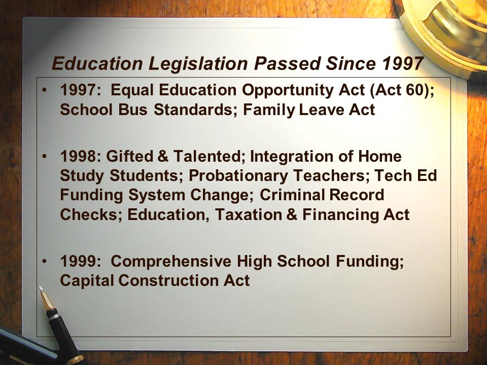 Education Legislation Passed Since 1997 1997: Equal Education Opportunity Act (Act 60); School Bus Standards; Family Leave Act 1998: Gifted & Talented; Integration of Home Study Students; Probationary Teachers; Tech Ed Funding System Change; Criminal Record Checks; Education, Taxation & Financing Act 1999: Comprehensive High School Funding; Capital Construction Act