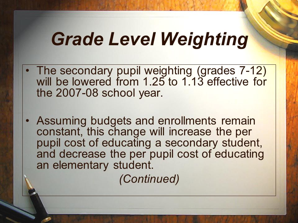 Grade Level Weighting The secondary pupil weighting (grades 7-12) will be lowered from 1.25 to 1.13 effective for the 2007-08 school year.