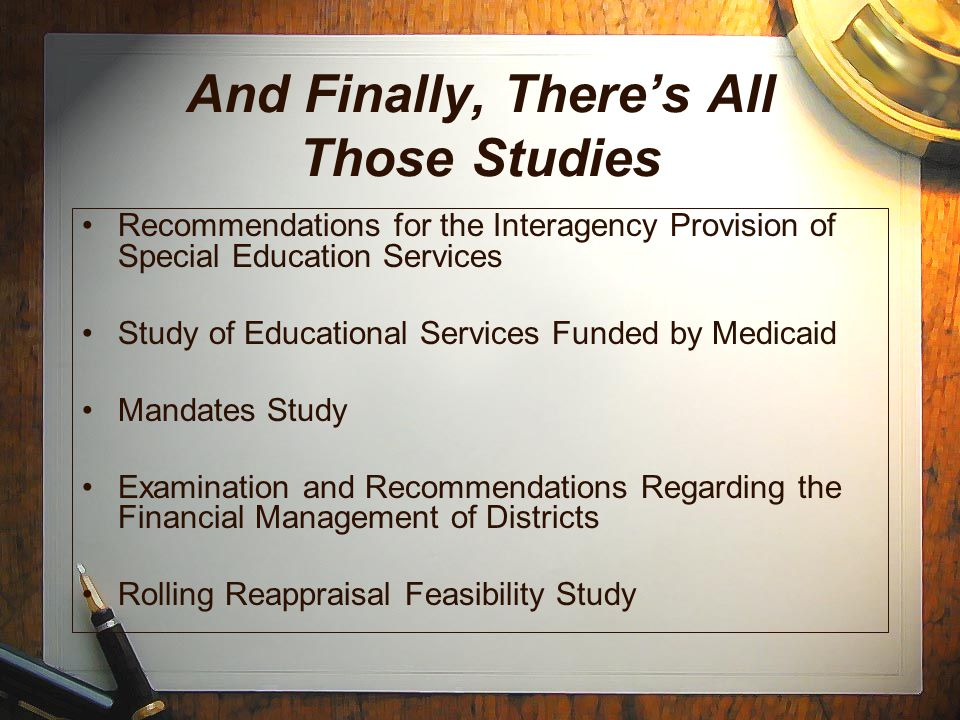 And Finally, There's All Those Studies Recommendations for the Interagency Provision of Special Education Services Study of Educational Services Funded by Medicaid Mandates Study Examination and Recommendations Regarding the Financial Management of Districts Rolling Reappraisal Feasibility Study