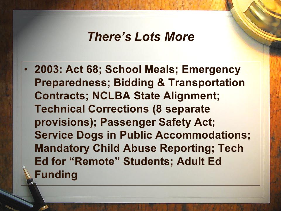 There's Lots More 2003: Act 68; School Meals; Emergency Preparedness; Bidding & Transportation Contracts; NCLBA State Alignment; Technical Corrections (8 separate provisions); Passenger Safety Act; Service Dogs in Public Accommodations; Mandatory Child Abuse Reporting; Tech Ed for Remote Students; Adult Ed Funding