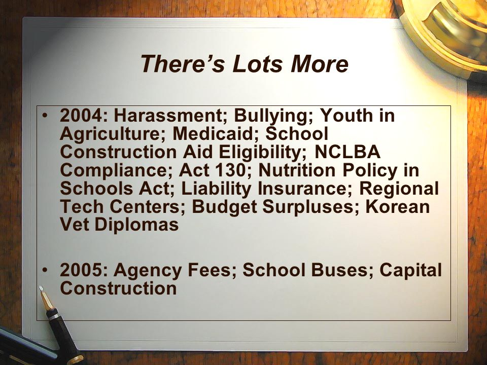 There's Lots More 2004: Harassment; Bullying; Youth in Agriculture; Medicaid; School Construction Aid Eligibility; NCLBA Compliance; Act 130; Nutrition Policy in Schools Act; Liability Insurance; Regional Tech Centers; Budget Surpluses; Korean Vet Diplomas 2005: Agency Fees; School Buses; Capital Construction