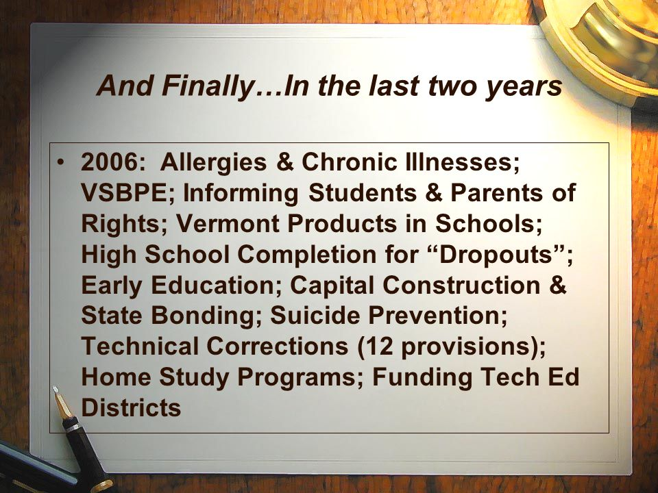 And Finally…In the last two years 2006: Allergies & Chronic Illnesses; VSBPE; Informing Students & Parents of Rights; Vermont Products in Schools; High School Completion for Dropouts ; Early Education; Capital Construction & State Bonding; Suicide Prevention; Technical Corrections (12 provisions); Home Study Programs; Funding Tech Ed Districts