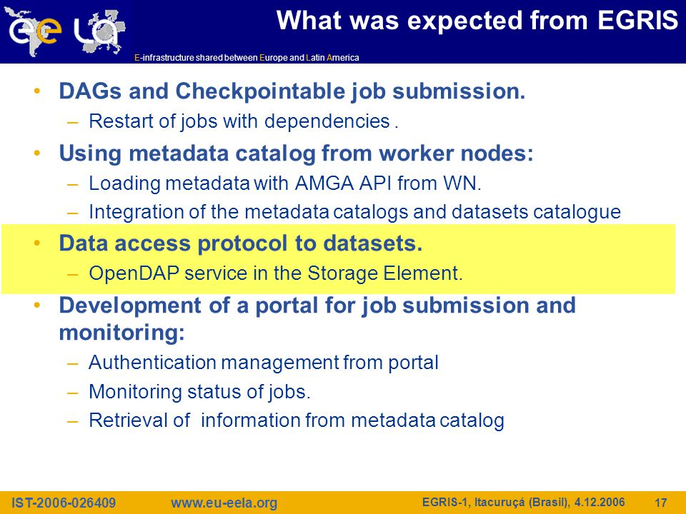 IST-2006-026409 E-infrastructure shared between Europe and Latin America www.eu-eela.org EGRIS-1, Itacuruçá (Brasil), 4.12.2006 17 What was expected from EGRIS DAGs and Checkpointable job submission.