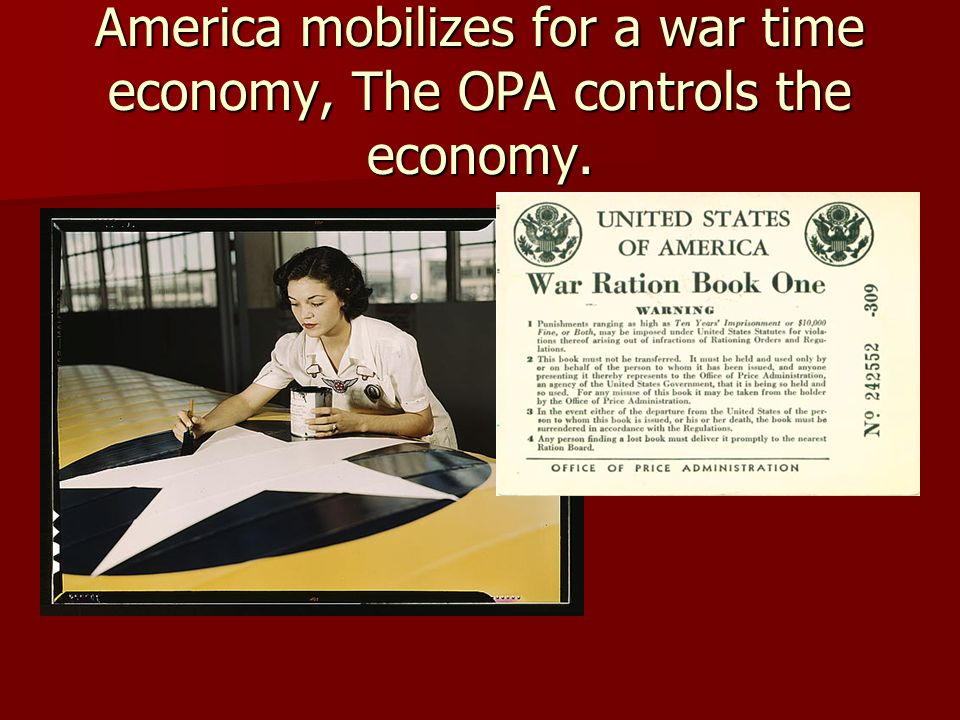 America mobilizes for a war time economy, The OPA controls the economy.