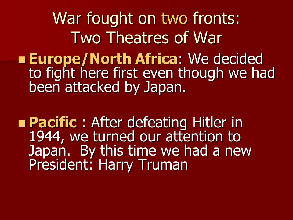 War fought on two fronts: Two Theatres of War Europe/North Africa: We decided to fight here first even though we had been attacked by Japan. Europe/No