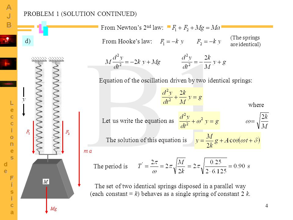 4 B1 From Newton's 2 nd law: d) From Hooke's law: Equation of the oscillation driven by two identical springs: The solution of this equation is Let us