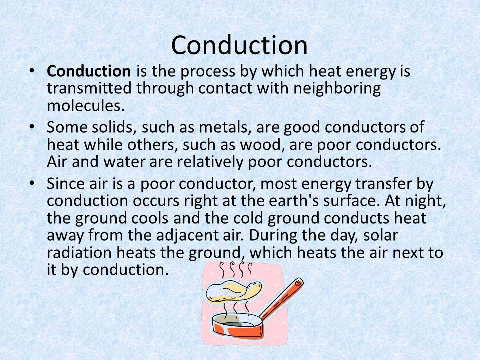 Conduction Conduction is the process by which heat energy is transmitted through contact with neighboring molecules. Some solids, such as metals, are
