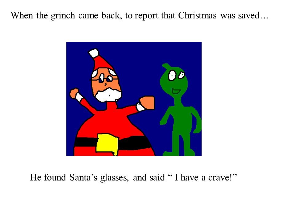 When the grinch came back, to report that Christmas was saved… He found Santa's glasses, and said I have a crave!