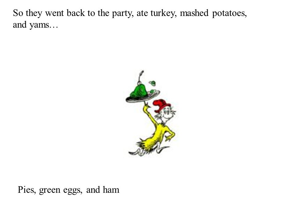 So they went back to the party, ate turkey, mashed potatoes, and yams… Pies, green eggs, and ham