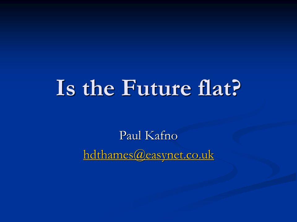 Is the Future flat Paul Kafno hdthames@easynet.co.uk