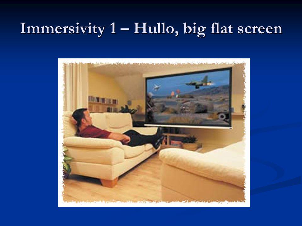 Immersivity 1 – Hullo, big flat screen