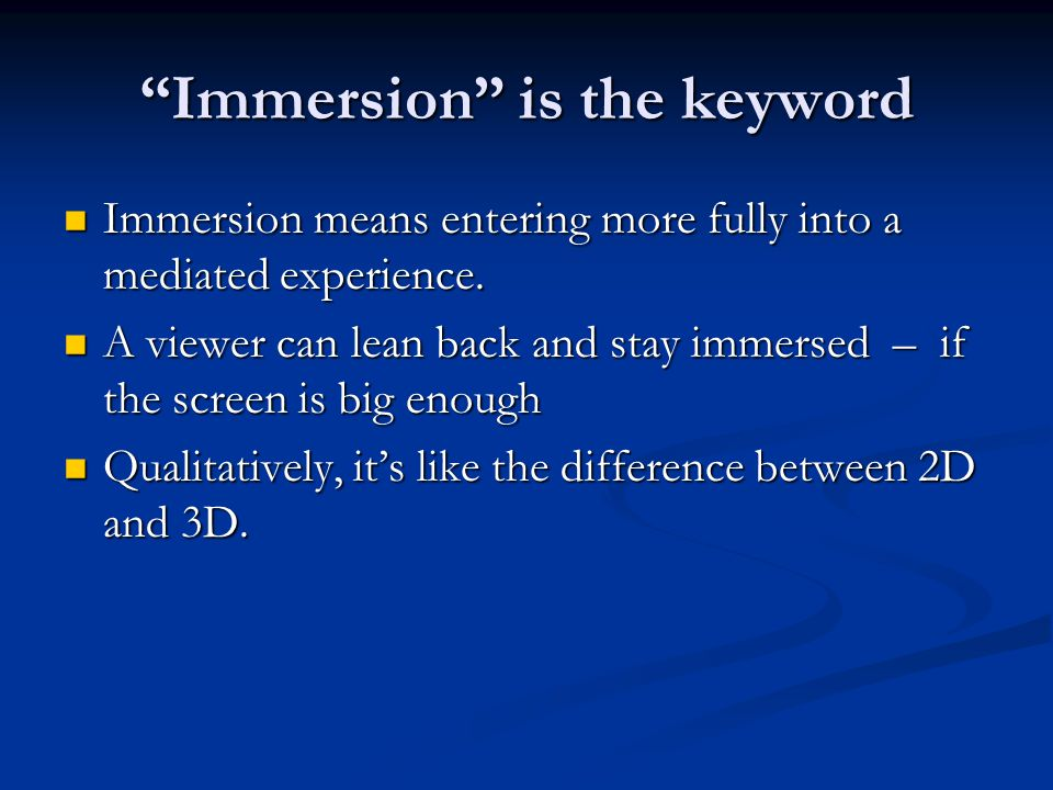 Immersion is the keyword Immersion means entering more fully into a mediated experience.