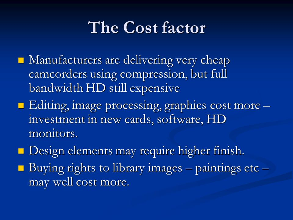 The Cost factor Manufacturers are delivering very cheap camcorders using compression, but full bandwidth HD still expensive Manufacturers are delivering very cheap camcorders using compression, but full bandwidth HD still expensive Editing, image processing, graphics cost more – investment in new cards, software, HD monitors.