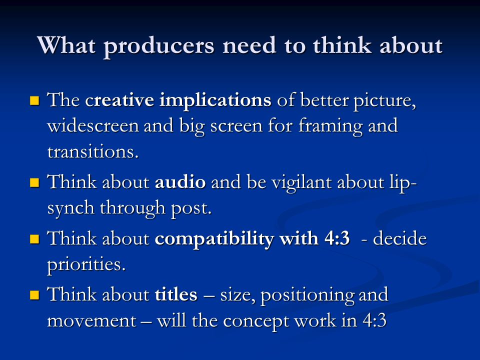 What producers need to think about The creative implications of better picture, widescreen and big screen for framing and transitions.